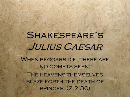 Shakespeare's Julius Caesar When beggars die, there are no comets seen; The heavens themselves blaze forth the death of princes. (2.2.30) When beggars.