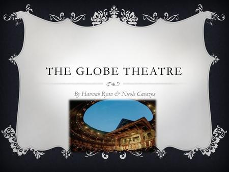 THE GLOBE THEATRE By Hannah Ryan & Nicole Cavazos.