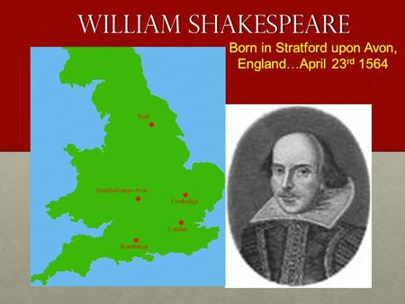 William Shakespeare Born in Stratford upon Avon, England … April 23 rd 1564.