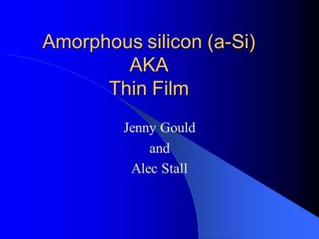 Amorphous silicon (a-Si) AKA Thin Film Jenny Gould and Alec Stall.