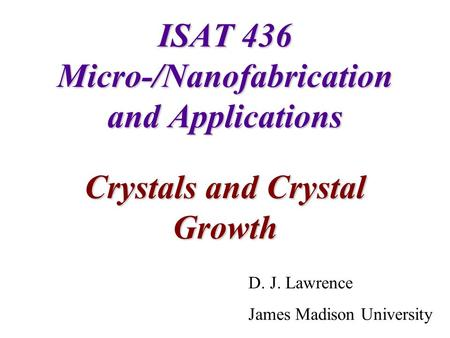 ISAT 436 Micro-/Nanofabrication and Applications Crystals and Crystal Growth D. J. Lawrence James Madison University.