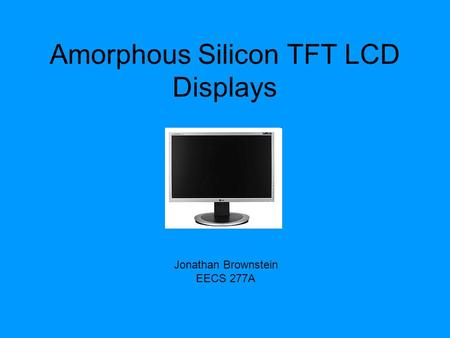 Amorphous Silicon TFT LCD Displays Jonathan Brownstein EECS 277A.