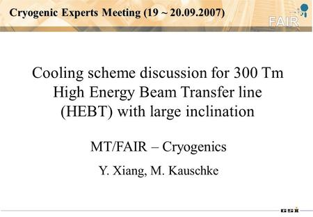Cryogenic Experts Meeting (19 ~ 20.09.2007) Cooling scheme discussion for 300 Tm High Energy Beam Transfer line (HEBT) with large inclination MT/FAIR –