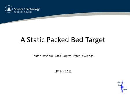 A Static Packed Bed Target Tristan Davenne, Otto Caretta, Peter Loveridge 18 th Jan 2011.