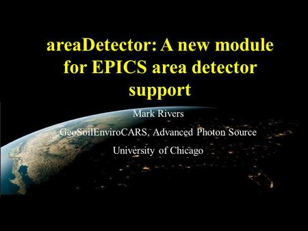 AreaDetector: A new module for EPICS area detector support Mark Rivers GeoSoilEnviroCARS, Advanced Photon Source University of Chicago.