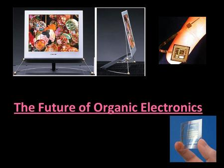 The Future of Organic Electronics. ORGANIC ELECTRONICS Organic electronics, plastic electronics or polymer electronics, is a branch of electronics that.