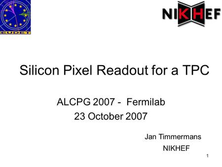 1 Silicon Pixel Readout for a TPC ALCPG 2007 - Fermilab 23 October 2007 Jan Timmermans NIKHEF.