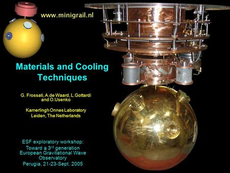 Www.minigrail.nl Materials and Cooling Techniques G. Frossati, A.de Waard, L.Gottardi and O.Usenko Kamerlingh Onnes Laboratory Leiden, The Netherlands.