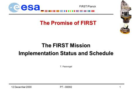 FIRST/Planck 12 December 2000PT - 083921 The FIRST Mission Implementation Status and Schedule T. Passvogel The Promise of FIRST.