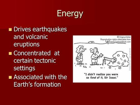 Energy Drives earthquakes and volcanic eruptions Drives earthquakes and volcanic eruptions Concentrated at certain tectonic settings Concentrated at certain.