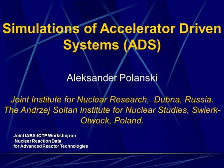 Simulations of Accelerator Driven Systems (ADS) Aleksander Polanski Joint Institute for Nuclear Research, Dubna, Russia. The Andrzej Soltan Institute for.