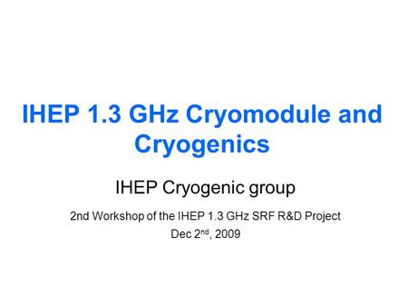 IHEP 1.3 GHz Cryomodule and Cryogenics IHEP Cryogenic group 2nd Workshop of the IHEP 1.3 GHz SRF R&D Project Dec 2 nd, 2009.
