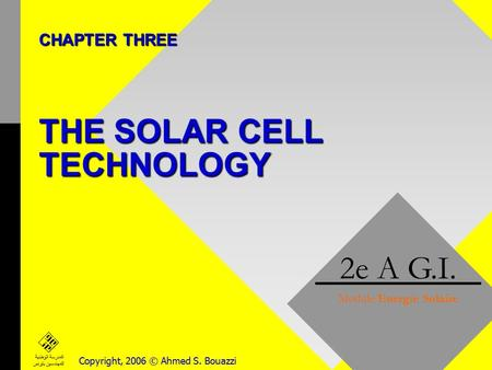 CHAPTER THREE THE SOLAR CELL TECHNOLOGY 2e A G.I. Module Energie Solaire Copyright, 2006 © Ahmed S. Bouazzi المدرسة الوطنية للمهندسين بتونس.