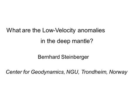 What are the Low-Velocity anomalies in the deep mantle? Bernhard Steinberger Center for Geodynamics, NGU, Trondheim, Norway.