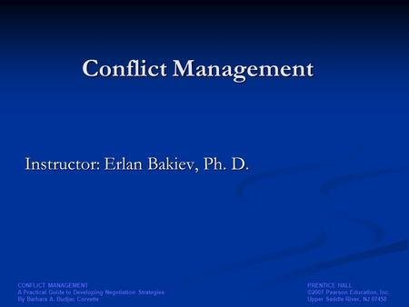 PRENTICE HALL ©2007 Pearson Education, Inc. Upper Saddle River, NJ 07458 CONFLICT MANAGEMENT A Practical Guide to Developing Negotiation Strategies By.