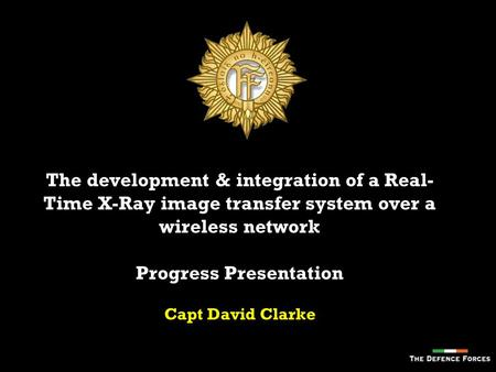 The development & integration of a Real- Time X-Ray image transfer system over a wireless network Progress Presentation Capt David Clarke.
