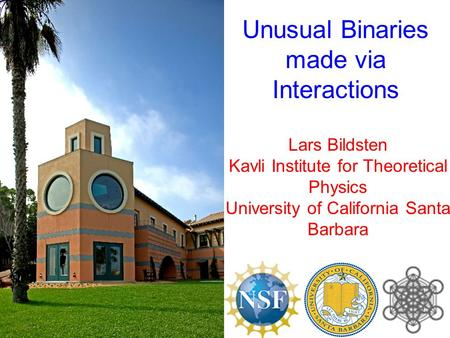 Lars Bildsten Kavli Institute for Theoretical Physics University of California Santa Barbara Unusual Binaries made via Interactions.