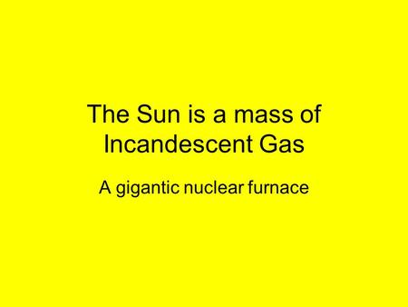 The Sun is a mass of Incandescent Gas A gigantic nuclear furnace.