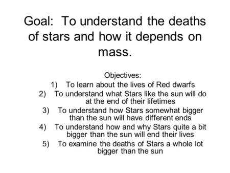 Goal: To understand the deaths of stars and how it depends on mass. Objectives: 1)To learn about the lives of Red dwarfs 2)To understand what Stars like.