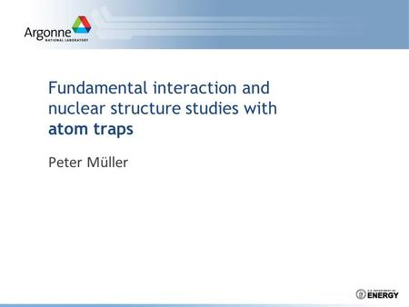 Fundamental interaction and nuclear structure studies with atom traps Peter Müller.