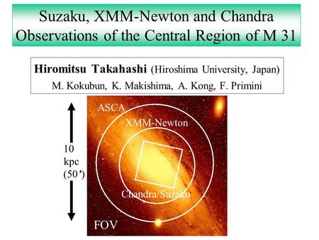 Suzaku, XMM-Newton and Chandra Observations of the Central Region of M 31 Hiromitsu Takahashi (Hiroshima University, Japan) M. Kokubun, K. Makishima, A.