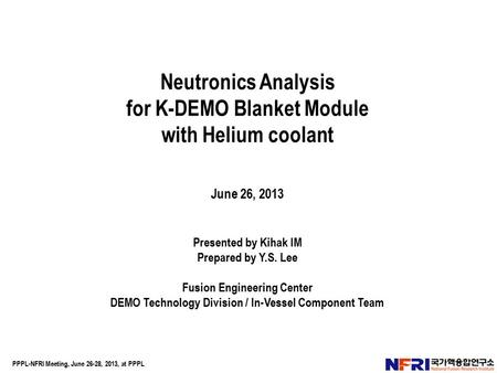 Neutronics Analysis for K-DEMO Blanket Module with Helium coolant June 26, 2013 Presented by Kihak IM Prepared by Y.S. Lee Fusion Engineering Center DEMO.