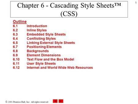  2001 Prentice Hall, Inc. All rights reserved. 1 Chapter 6 - Cascading Style Sheets™ (CSS) Outline 6.1 Introduction 6.2 Inline Styles 6.3 Embedded Style.