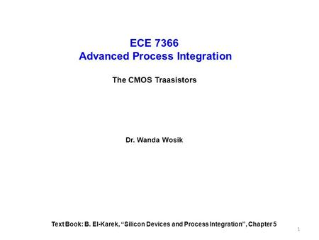 "ECE 7366 Advanced Process Integration The CMOS Traasistors Dr. Wanda Wosik Text Book: B. El-Karek, ""Silicon Devices and Process Integration"", Chapter 5."