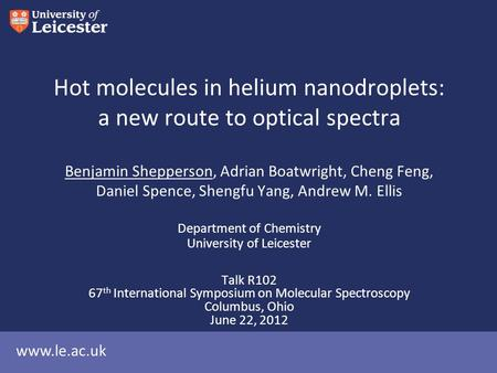 Www.le.ac.uk Hot molecules in helium nanodroplets: a new route to optical spectra Benjamin Shepperson, Adrian Boatwright, Cheng Feng, Daniel Spence, Shengfu.