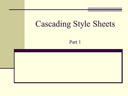 Cascading Style Sheets Part 1. CSS vs HTML HTML: Originally intended to markup structure of a document (,...,,,,,...) CSS Developing technology, CSS1,