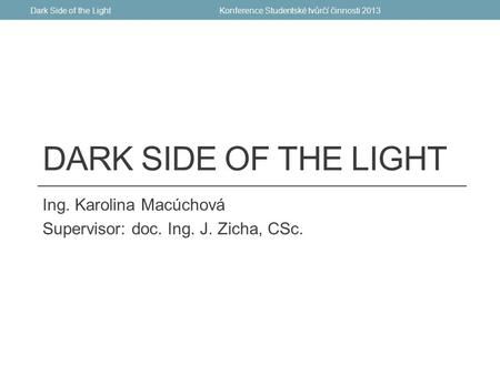 DARK SIDE OF THE LIGHT Ing. Karolina Macúchová Supervisor: doc. Ing. J. Zicha, CSc. Konference Studentské tvůrčí činnosti 2013Dark Side of the Light.
