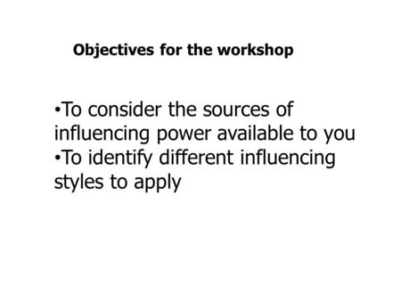 To consider the sources of influencing power available to you To identify different influencing styles to apply Objectives for the workshop.
