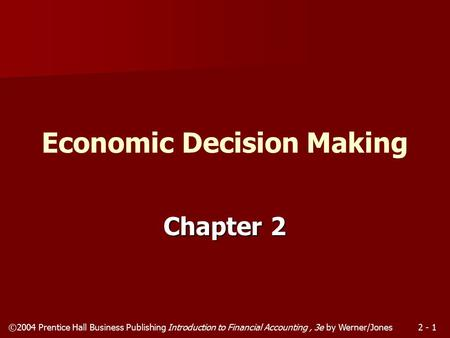 ©2004 Prentice Hall Business Publishing Introduction to Financial Accounting, 3e by Werner/Jones2 - 1 Chapter 2 Economic Decision Making.