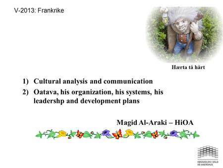 V-2013: Frankrike Hærta tå hårt 1)Cultural analysis and communication 2)Oatava, his organization, his systems, his leadershp and development plans Magid.
