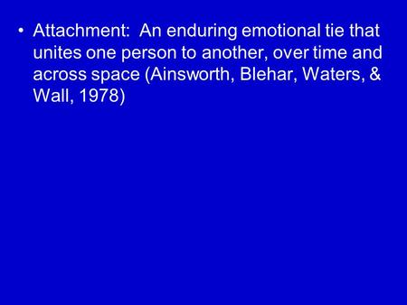 Attachment: An enduring emotional tie that unites one person to another, over time and across space (Ainsworth, Blehar, Waters, & Wall, 1978)
