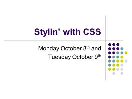 Stylin' with CSS Monday October 8 th and Tuesday October 9 th.