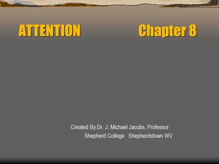 ATTENTION Chapter 8 Created By Dr. J. Michael Jacobs, Professor Shepherd College Shepherdstown WV.
