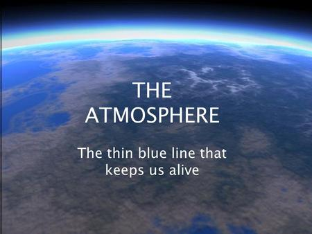 THE ATMOSPHERE The thin blue line that keeps us alive.