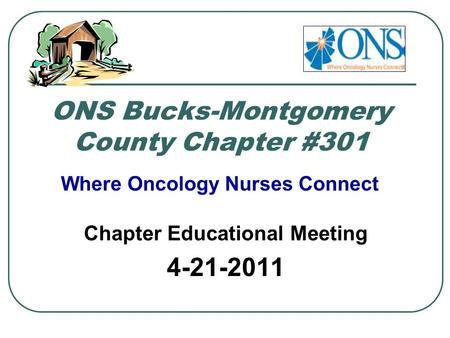 ONS Bucks-Montgomery County Chapter #301 Chapter Educational Meeting 4-21-2011 Where Oncology Nurses Connect.