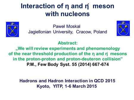 Paweł Moskal Hadrons and Hadron Interaction in QCD 2015 Kyoto, YITP, 1-6 March 2015 Jagiellonian University, Cracow, Poland Interaction of η and η ́ meson.