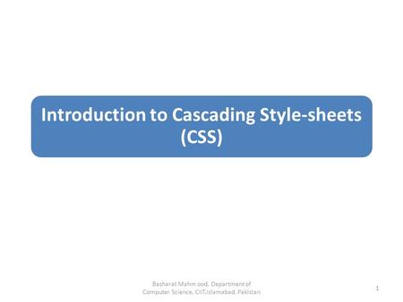 Introduction to Cascading Style-sheets (CSS) Basharat Mahm ood, Department of Computer Science, CIIT,Islamabad, Pakistan 1.