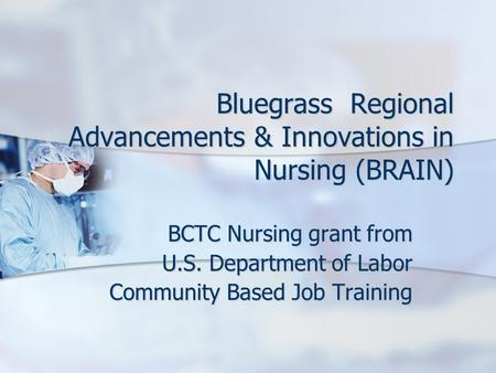 Bluegrass Regional Advancements & Innovations in Nursing (BRAIN) BCTC Nursing grant from U.S. Department of Labor Community Based Job Training.