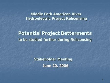 1 Potential Project Betterments to be studied further during Relicensing June 20, 2006 Stakeholder Meeting Middle Fork American River Hydroelectric Project.