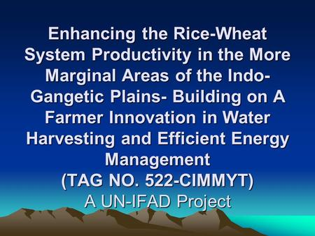Enhancing the Rice-Wheat System Productivity in the More Marginal Areas of the Indo- Gangetic Plains- Building on A Farmer Innovation in Water Harvesting.