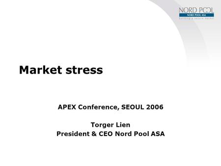 Market stress APEX Conference, SEOUL 2006 Torger Lien President & CEO Nord Pool ASA.