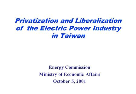Privatization and Liberalization of the Electric Power Industry in Taiwan Energy Commission Ministry of Economic Affairs October 5, 2001.
