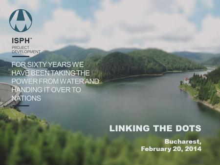 FOR SIXTY YEARS WE HAVE BEEN TAKING THE POWER FROM WATER AND HANDING IT OVER TO NATIONS LINKING THE DOTS Bucharest, February 20, 2014.