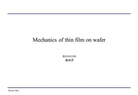 Project Title Mechanics of thin film on wafer R91943100 詹孫戎.