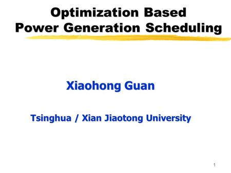 1 Optimization Based Power Generation Scheduling Xiaohong Guan Tsinghua / Xian Jiaotong University.