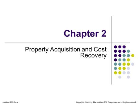 Chapter 2 Property Acquisition and Cost Recovery Copyright © 2013 by The McGraw-Hill Companies, Inc. All rights reserved. McGraw-Hill/Irwin.